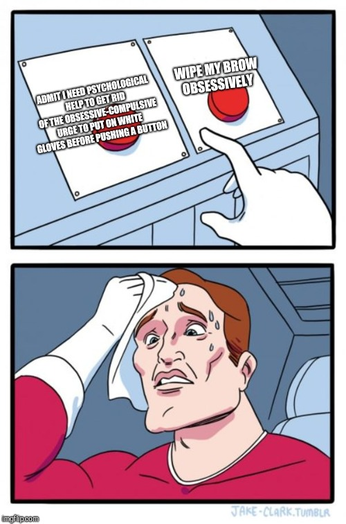 Two Buttons Meme | ADMIT I NEED PSYCHOLOGICAL HELP TO GET RID OF THE OBSESSIVE-COMPULSIVE URGE TO PUT ON WHITE GLOVES BEFORE PUSHING A BUTTON WIPE MY BROW OBSE | image tagged in memes,two buttons | made w/ Imgflip meme maker