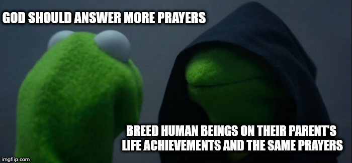 Nothing will go wrong | GOD SHOULD ANSWER MORE PRAYERS BREED HUMAN BEINGS ON THEIR PARENT'S LIFE ACHIEVEMENTS AND THE SAME PRAYERS | image tagged in memes,evil kermit | made w/ Imgflip meme maker