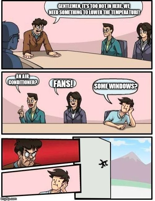 The Heatwave | GENTLEMEN, IT'S TOO HOT IN HERE. WE NEED SOMETHING TO LOWER THE TEMPERATURE! AN AIR CONDITIONER? FANS! SOME WINDOWS? | image tagged in memes,boardroom meeting suggestion | made w/ Imgflip meme maker