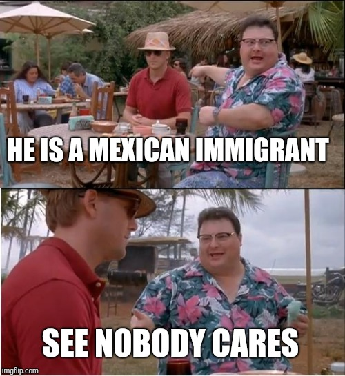 See Nobody Cares Meme | HE IS A MEXICAN IMMIGRANT SEE NOBODY CARES | image tagged in memes,see nobody cares | made w/ Imgflip meme maker