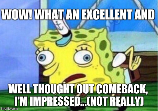 Mocking Spongebob Meme | WOW! WHAT AN EXCELLENT AND WELL THOUGHT OUT COMEBACK, I'M IMPRESSED...(NOT REALLY) | image tagged in memes,mocking spongebob | made w/ Imgflip meme maker