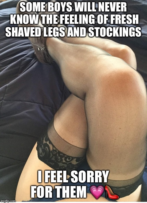 Crossdresser in stockings  | SOME BOYS WILL NEVER KNOW THE FEELING OF FRESH SHAVED LEGS AND STOCKINGS I FEEL SORRY FOR THEM  | image tagged in crossdresser,stockings,legs | made w/ Imgflip meme maker