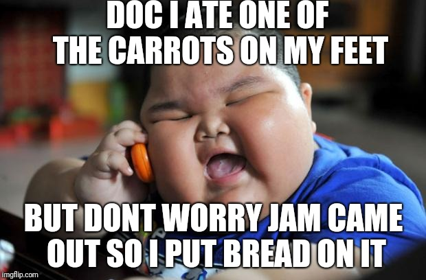 fat chinese kid | DOC I ATE ONE OF THE CARROTS ON MY FEET BUT DONT WORRY JAM CAME OUT SO I PUT BREAD ON IT | image tagged in fat chinese kid | made w/ Imgflip meme maker