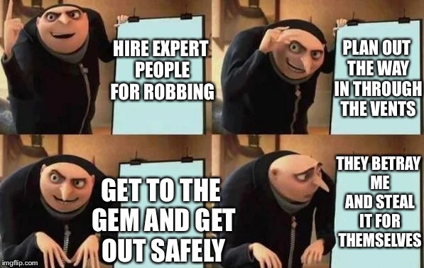Gru's plan | HIRE EXPERT PEOPLE FOR ROBBING PLAN OUT THE WAY IN THROUGH THE VENTS GET TO THE GEM AND GET OUT SAFELY THEY BETRAY ME AND STEAL IT FOR THEMS | image tagged in grus plan | made w/ Imgflip meme maker
