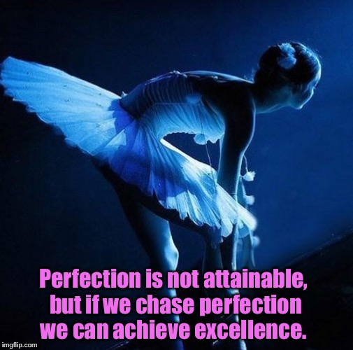 Chase your dreams | Perfection is not attainable, but if we chase perfection we can achieve excellence. | image tagged in inspirational quote,memes,excellent,i have a dream,dancer | made w/ Imgflip meme maker