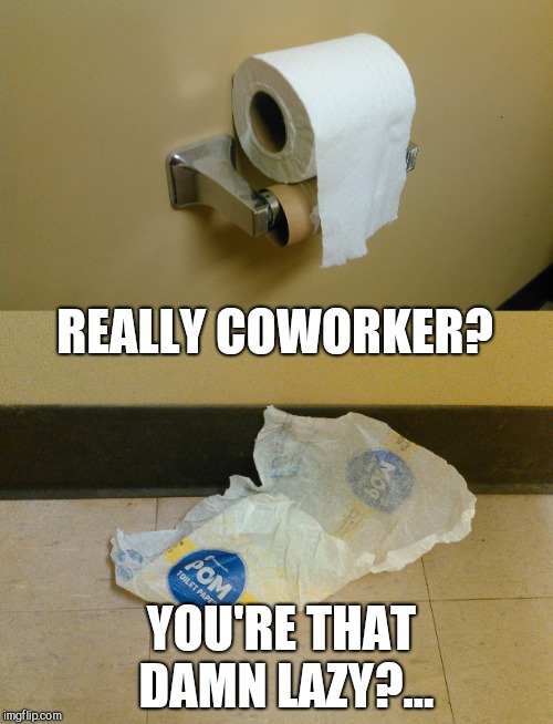 My coworkers drive me crazy. I clean up after them like children. At least this one made for a good meme lol  | REALLY COWORKER? YOU'RE THAT DAMN LAZY?... | image tagged in epic fail,fail of the day,coworkers,jbmemegeek,memes | made w/ Imgflip meme maker