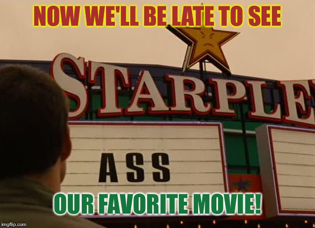 NOW WE'LL BE LATE TO SEE OUR FAVORITE MOVIE! | made w/ Imgflip meme maker