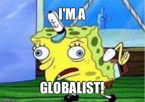 Mocking Spongebob Meme | I'M A GLOBALIST! | image tagged in memes,mocking spongebob | made w/ Imgflip meme maker