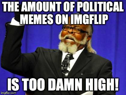 Too Damn High Meme | THE AMOUNT OF POLITICAL MEMES ON IMGFLIP IS TOO DAMN HIGH! | image tagged in memes,too damn high | made w/ Imgflip meme maker
