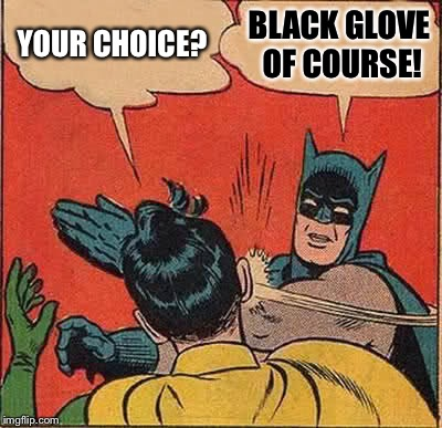 Batman Slapping Robin Meme | YOUR CHOICE? BLACK GLOVE OF COURSE! | image tagged in memes,batman slapping robin | made w/ Imgflip meme maker