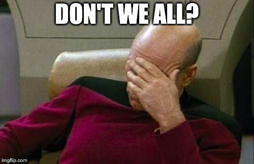 Captain Picard Facepalm Meme | DON'T WE ALL? | image tagged in memes,captain picard facepalm | made w/ Imgflip meme maker