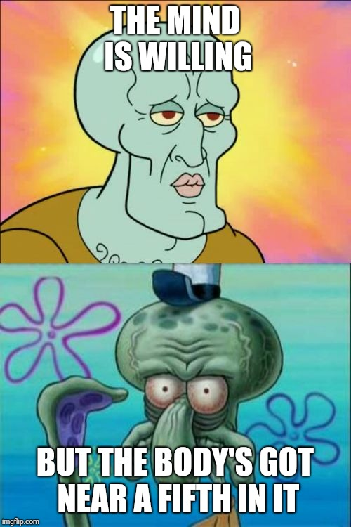 Squidward | THE MIND IS WILLING BUT THE BODY'S GOT NEAR A FIFTH IN IT | image tagged in memes,squidward | made w/ Imgflip meme maker