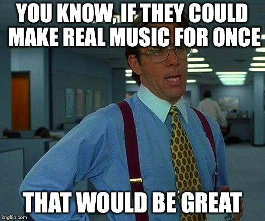 That Would Be Great Meme | YOU KNOW, IF THEY COULD MAKE REAL MUSIC FOR ONCE THAT WOULD BE GREAT | image tagged in memes,that would be great | made w/ Imgflip meme maker