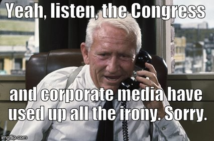 Tracy | Yeah, listen, the Congress and corporate media have used up all the irony. Sorry. | image tagged in tracy | made w/ Imgflip meme maker