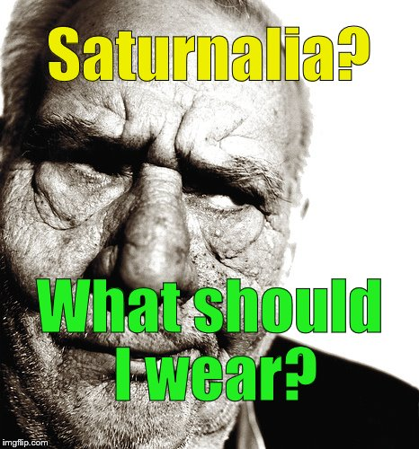 Skeptical old man thinks someone is pulling his leg... | Saturnalia? What should I wear? | image tagged in skeptical old man,saturnalia,it's not what you think,it's worse than that,poor,douglie | made w/ Imgflip meme maker