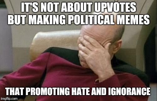 Captain Picard Facepalm Meme | IT'S NOT ABOUT UPVOTES BUT MAKING POLITICAL MEMES THAT PROMOTING HATE AND IGNORANCE | image tagged in memes,captain picard facepalm | made w/ Imgflip meme maker