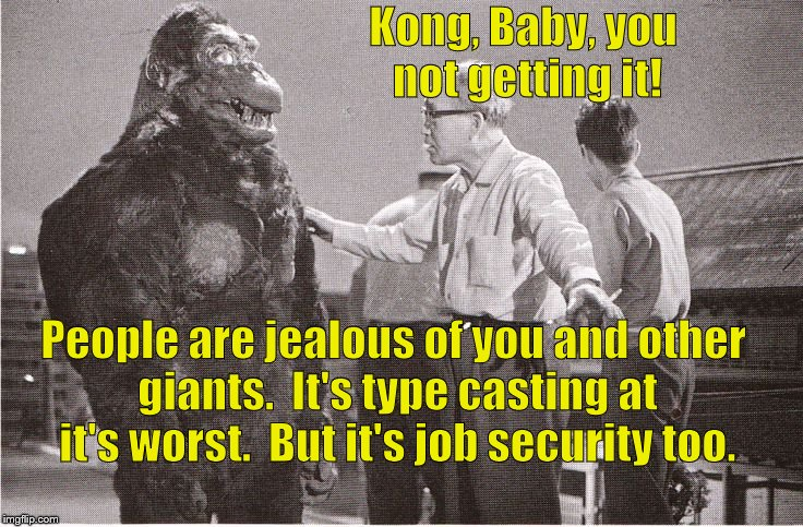 Kong with Director | Kong, Baby, you not getting it! People are jealous of you and other giants.  It's type casting at it's worst.  But it's job security too. | image tagged in kong with director | made w/ Imgflip meme maker
