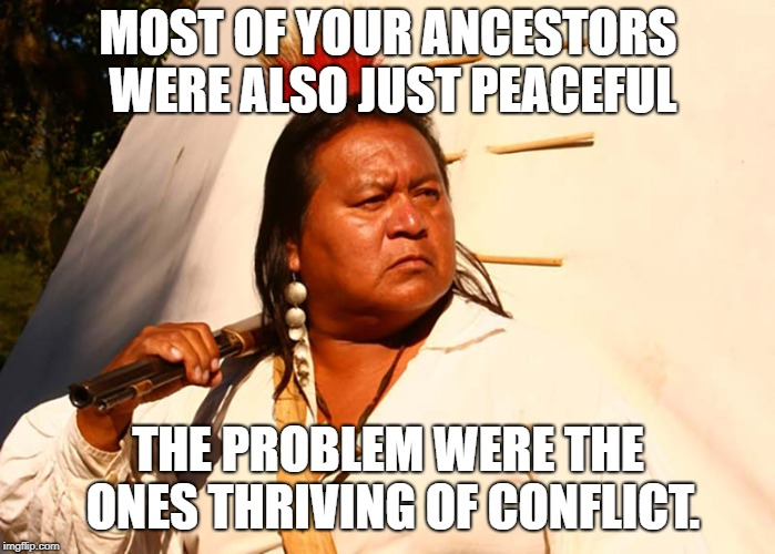MOST OF YOUR ANCESTORS WERE ALSO JUST PEACEFUL THE PROBLEM WERE THE ONES THRIVING OF CONFLICT. | made w/ Imgflip meme maker