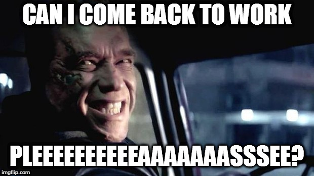 CAN I COME BACK TO WORK PLEEEEEEEEEEAAAAAAASSSEE? | image tagged in i'll be back | made w/ Imgflip meme maker