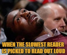 Not Phillip | WHEN THE SLOWEST READER IS PICKED TO READ OUT LOUD | image tagged in slow reader death,goan,meme it to meme,meme me up memey,go meme yourself | made w/ Imgflip meme maker