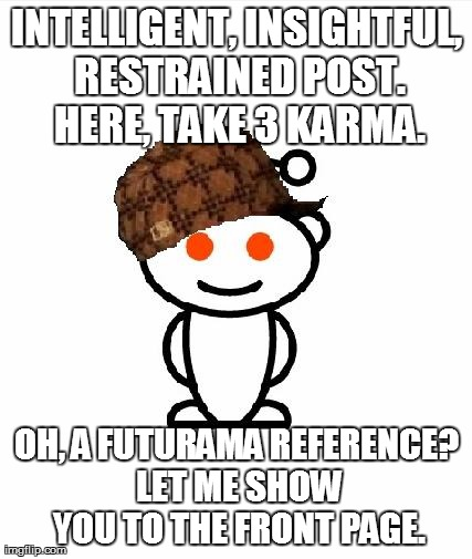 Scumbag Redditor | INTELLIGENT, INSIGHTFUL, RESTRAINED POST. HERE, TAKE 3 KARMA. OH, A FUTURAMA REFERENCE? LET ME SHOW YOU TO THE FRONT PAGE. | image tagged in memes,scumbag redditor,AdviceAnimals | made w/ Imgflip meme maker