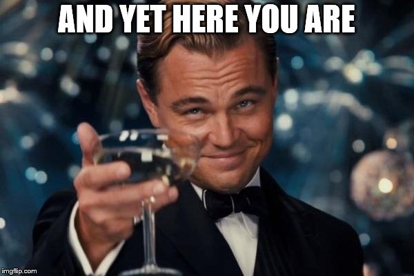 Leonardo Dicaprio Cheers Meme | AND YET HERE YOU ARE | image tagged in memes,leonardo dicaprio cheers | made w/ Imgflip meme maker