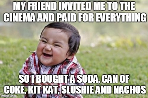The true traitor of friends | MY FRIEND INVITED ME TO THE CINEMA AND PAID FOR EVERYTHING SO I BOUGHT A SODA, CAN OF COKE, KIT KAT, SLUSHIE AND NACHOS | image tagged in memes,evil toddler,funny,cinema,movies | made w/ Imgflip meme maker