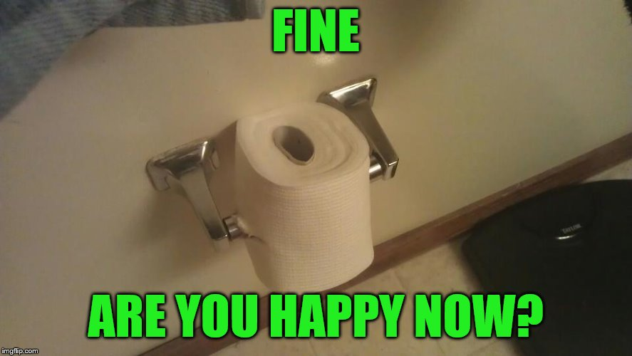 FINE ARE YOU HAPPY NOW? | made w/ Imgflip meme maker