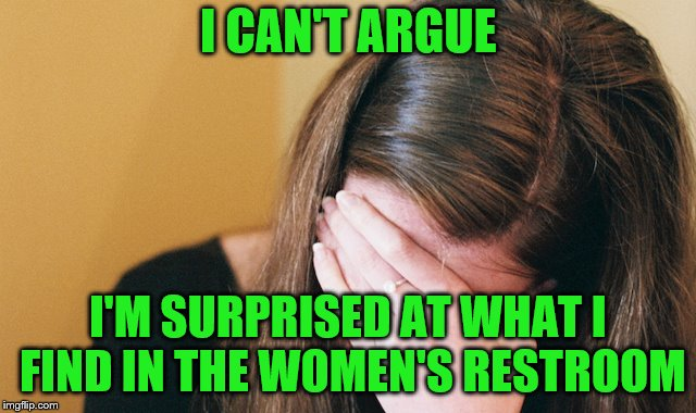 I CAN'T ARGUE I'M SURPRISED AT WHAT I FIND IN THE WOMEN'S RESTROOM | made w/ Imgflip meme maker