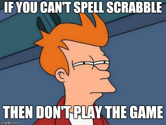 Futurama Fry Meme | IF YOU CAN'T SPELL SCRABBLE THEN DON'T PLAY THE GAME | image tagged in memes,futurama fry,scrabble,player,funny | made w/ Imgflip meme maker