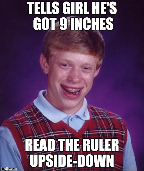 Bad Luck Brian Meme | TELLS GIRL HE'S GOT 9 INCHES READ THE RULER UPSIDE-DOWN | image tagged in memes,bad luck brian | made w/ Imgflip meme maker