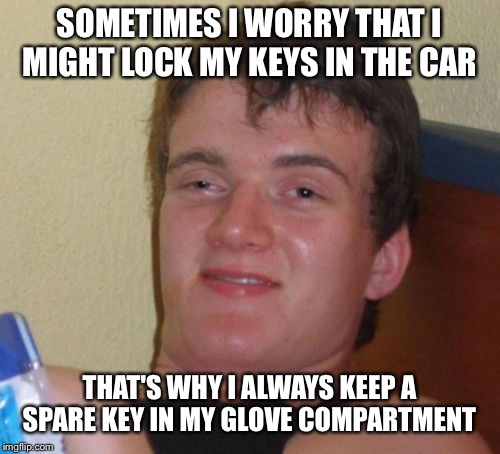 10 Guy Meme | SOMETIMES I WORRY THAT I MIGHT LOCK MY KEYS IN THE CAR THAT'S WHY I ALWAYS KEEP A SPARE KEY IN MY GLOVE COMPARTMENT | image tagged in memes,10 guy | made w/ Imgflip meme maker
