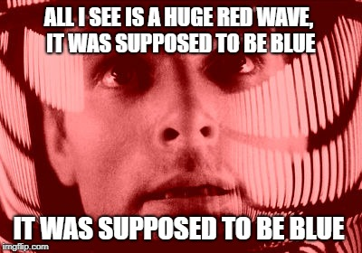 Just this side of insanity | ALL I SEE IS A HUGE RED WAVE, IT WAS SUPPOSED TO BE BLUE IT WAS SUPPOSED TO BE BLUE | image tagged in memes,blue wave,us election | made w/ Imgflip meme maker