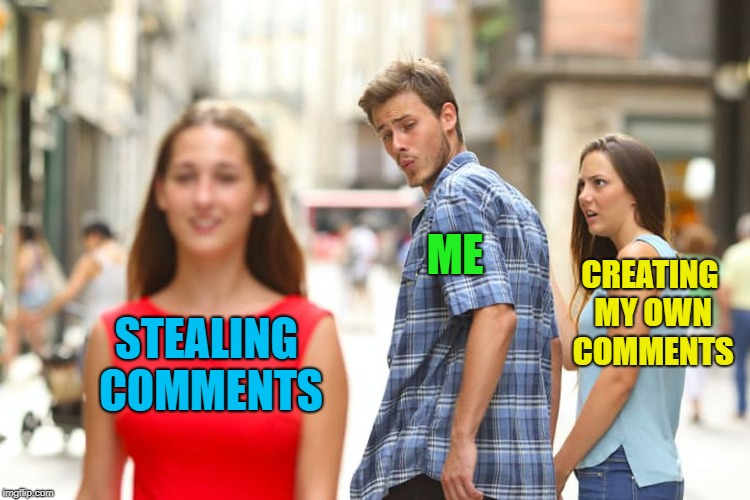 Distracted Boyfriend Meme | STEALING COMMENTS ME CREATING MY OWN COMMENTS | image tagged in memes,distracted boyfriend | made w/ Imgflip meme maker