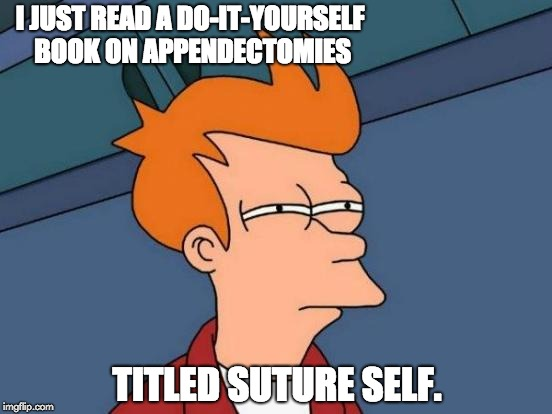 Futurama Fry Meme | I JUST READ A DO-IT-YOURSELF BOOK ON APPENDECTOMIES TITLED SUTURE SELF. | image tagged in memes,futurama fry | made w/ Imgflip meme maker