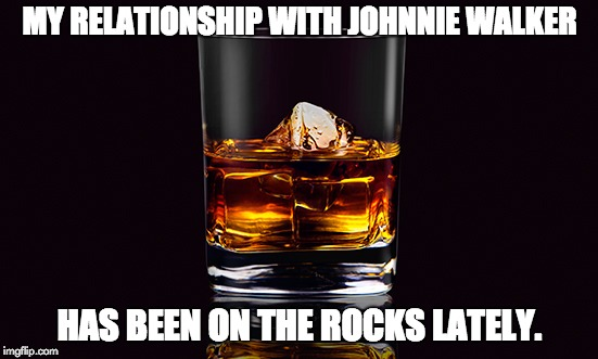 MY RELATIONSHIP WITH JOHNNIE WALKER HAS BEEN ON THE ROCKS LATELY. | image tagged in cocktail | made w/ Imgflip meme maker