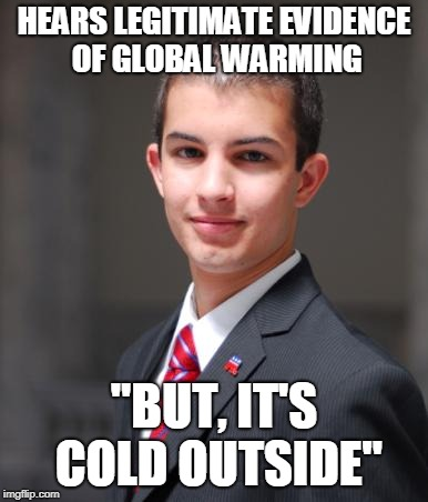 "College Conservative  | HEARS LEGITIMATE EVIDENCE OF GLOBAL WARMING ""BUT, IT'S COLD OUTSIDE"" 