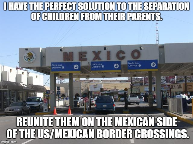 Reunite Children | I HAVE THE PERFECT SOLUTION TO THE SEPARATION OF CHILDREN FROM THEIR PARENTS. REUNITE THEM ON THE MEXICAN SIDE OF THE US/MEXICAN BORDER CROS | image tagged in children,separation,re-unite,mexican border | made w/ Imgflip meme maker