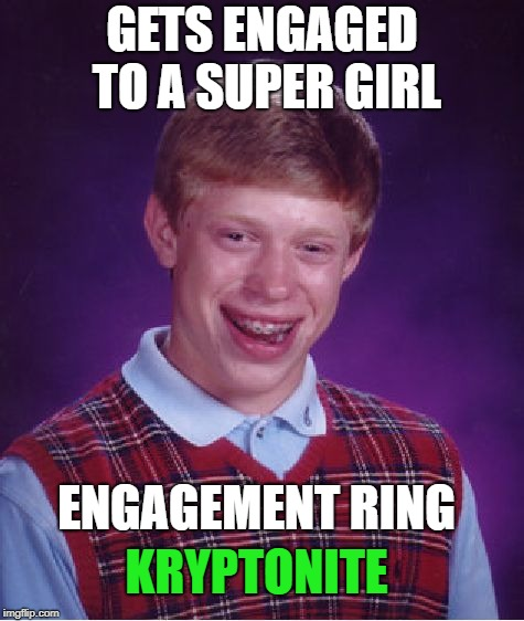Finally some good luck... | GETS ENGAGED TO A SUPER GIRL ENGAGEMENT RING KRYPTONITE | image tagged in memes,bad luck brian,supergirl | made w/ Imgflip meme maker