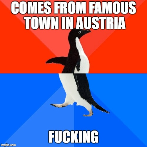 Yes, they have a town called that! | COMES FROM FAMOUS TOWN IN AUSTRIA F**KING | image tagged in memes,socially awesome awkward penguin,nsfw | made w/ Imgflip meme maker