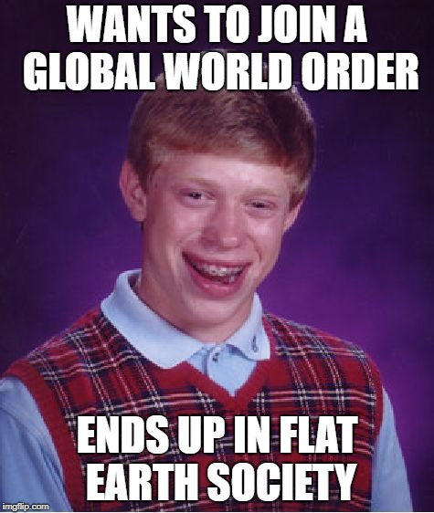 Bad Luck Brian Meme | WANTS TO JOIN A GLOBAL WORLD ORDER ENDS UP IN FLAT EARTH SOCIETY | image tagged in memes,bad luck brian | made w/ Imgflip meme maker