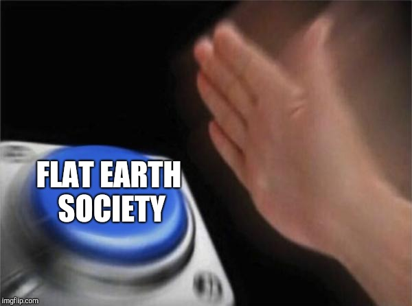 Blank Nut Button Meme | FLAT EARTH SOCIETY | image tagged in memes,blank nut button | made w/ Imgflip meme maker