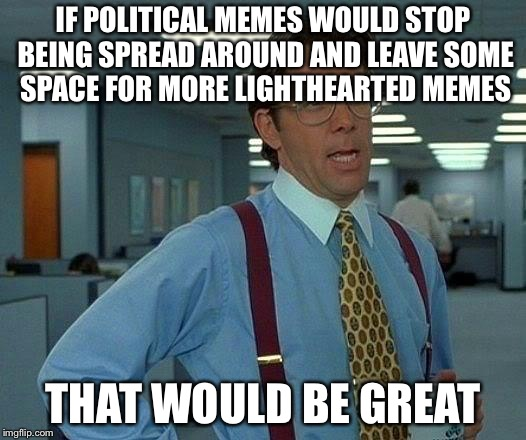 That Would Be Great Meme | IF POLITICAL MEMES WOULD STOP BEING SPREAD AROUND AND LEAVE SOME SPACE FOR MORE LIGHTHEARTED MEMES THAT WOULD BE GREAT | image tagged in memes,that would be great | made w/ Imgflip meme maker