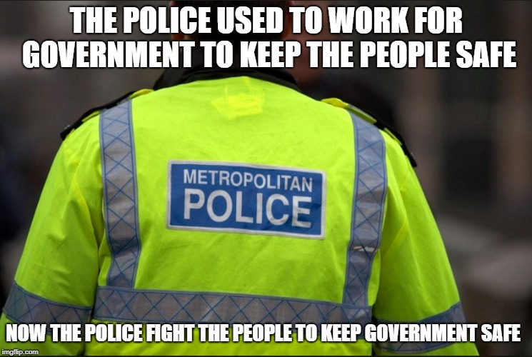 Police reality | THE POLICE USED TO WORK FOR GOVERNMENT TO KEEP THE PEOPLE SAFE NOW THE POLICE FIGHT THE PEOPLE TO KEEP GOVERNMENT SAFE | image tagged in police,tommy robinson,london,uk,metro | made w/ Imgflip meme maker