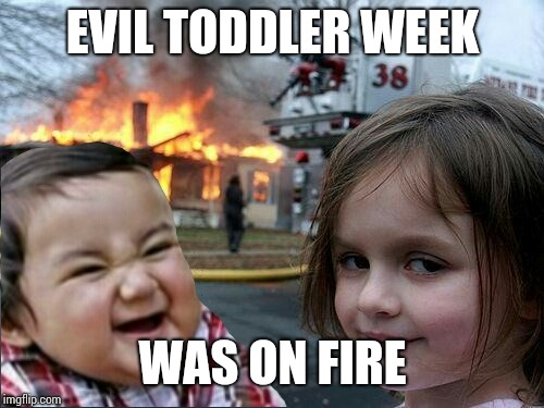 EVIL TODDLER WEEK WAS ON FIRE | image tagged in evil toddler and fire girl | made w/ Imgflip meme maker
