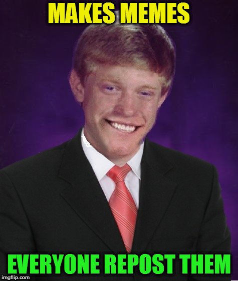 Good Luck Brian | MAKES MEMES EVERYONE REPOST THEM | image tagged in good luck brian | made w/ Imgflip meme maker