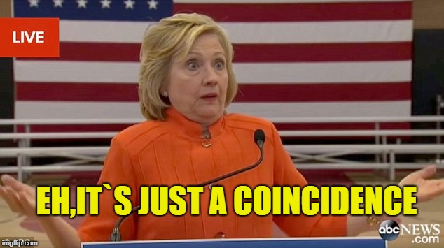 Hillary Clinton Fail | EH,IT`S JUST A COINCIDENCE | image tagged in hillary clinton fail | made w/ Imgflip meme maker