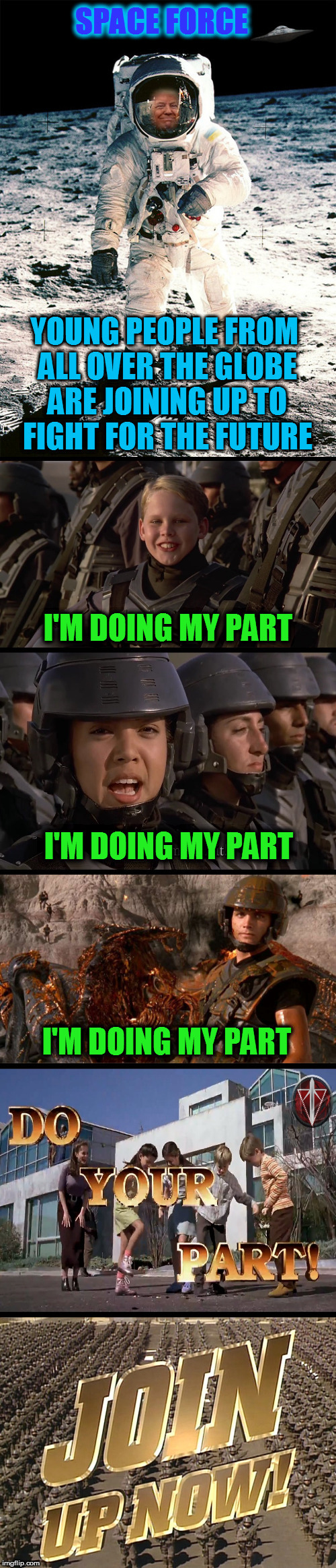 I'm Donald Trump and on behalf of the Space Force I approve this message! |  SPACE FORCE; YOUNG PEOPLE FROM ALL OVER THE GLOBE ARE JOINING UP TO FIGHT FOR THE FUTURE; I'M DOING MY PART; I'M DOING MY PART; I'M DOING MY PART | image tagged in memes,space force,starship troopers,donald trump,just for fun,laughs | made w/ Imgflip meme maker