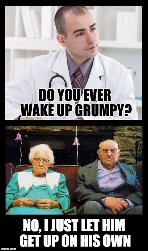 Such a happy looking couple ;-) | DO YOU EVER WAKE UP GRUMPY? NO, I JUST LET HIM GET UP ON HIS OWN | image tagged in funny memes,old people,grandma,grandpa,marriage | made w/ Imgflip meme maker