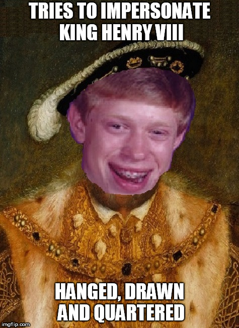 Medieval Bad Luck Brian - Happy medieval week! June 20-27! An ilikepie3.14159265358979 event! | TRIES TO IMPERSONATE KING HENRY VIII HANGED, DRAWN AND QUARTERED | image tagged in medieval week | made w/ Imgflip meme maker